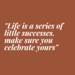 Life is a series of little successes. Make sure you celebrate yours.